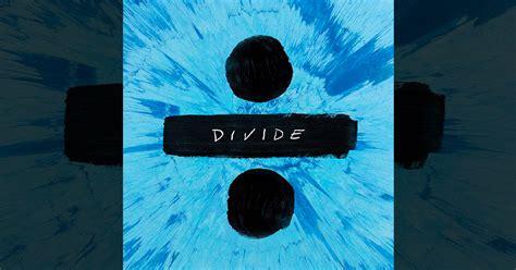 ed sheeran divide official chart ed sheeran s divide breaks 1 billion