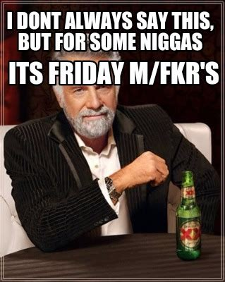 Its Friday Niggas Meme - meme creator i dont always say this but for some niggas