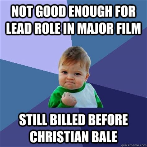 Not Good Enough Meme - not good enough for lead role in major film still billed before christian bale success kid