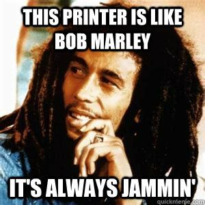 College Printer Meme - this printer is like bob marley it s always jammin