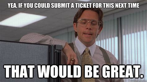 Submit Meme - yea if you could submit a ticket for this next time that would be great helpdesk lumberg