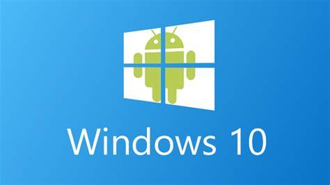 win android windows 10 android uygulamalarını desteleyecek mi