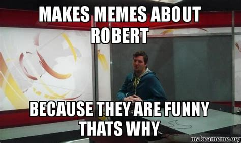 Makes Memes - makes memes about robert because they are funny thats why