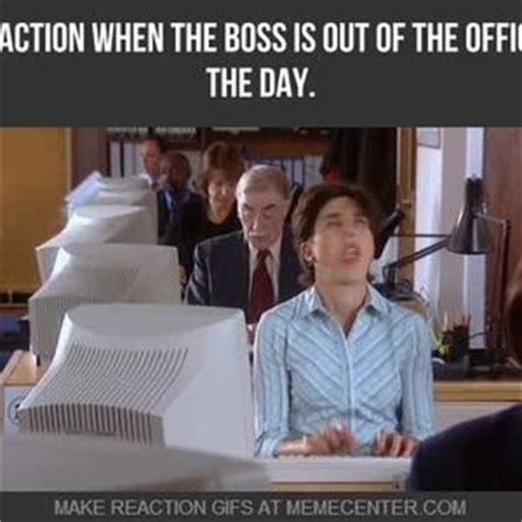 Office Boss Meme - mrw the boss is out of the office for the day by