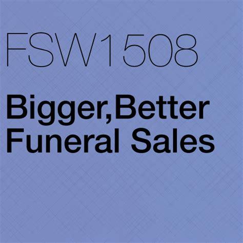 bigger better and fsw1508 bigger better funeral sales