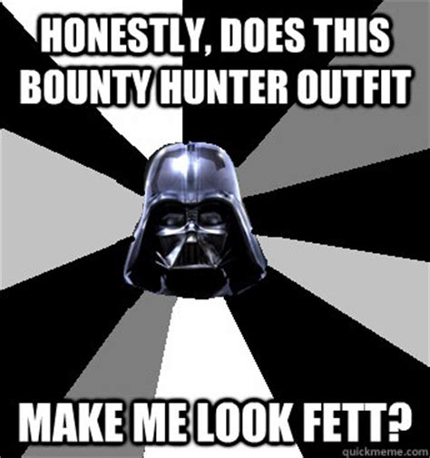 what does the bounty s look like now honestly does this bounty make me look fett wars pun vader