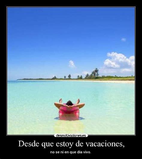 imagenes frases vacaciones desde que estoy de vacaciones desmotivaciones