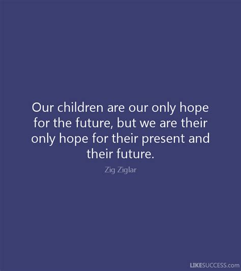 our children are our only hope for the f by zig ziglar