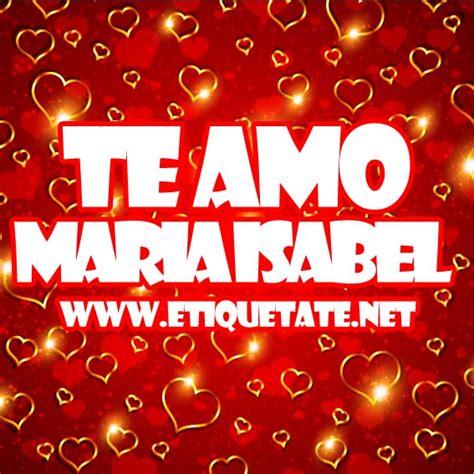 imagenes que digan isabel te amo maria isabel imagenes para etiquetar facebook