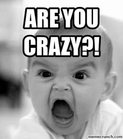 You Crazy Meme - angry baby are you crazy