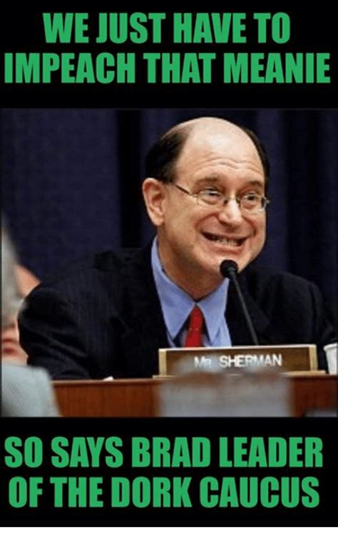 Dork Meme - we just have to impeach that meanie me sherman so says