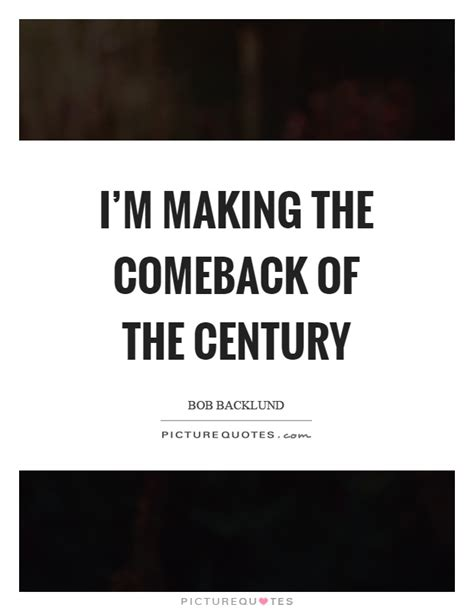 Makes Comeback Of by I M The Comeback Of The Century Picture Quotes