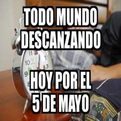 5 De Mayo Memes - meme personalizado todo mundo descanzando hoy por el 5