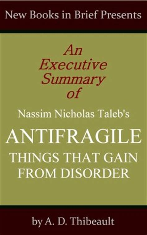antifragile things that gain an executive summary of nassim nicholas taleb s antifragile things that gain from disorder by