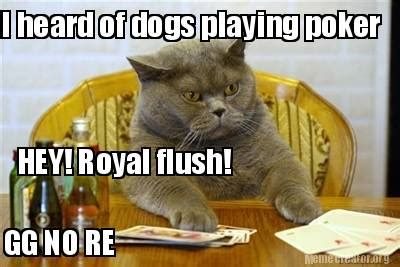 Gg No Re Meme - meme creator i heard of dogs playing poker hey royal