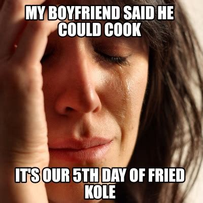 My Boyfriend Meme - meme creator my boyfriend said he could cook it s our