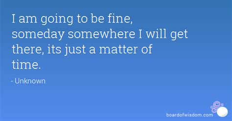 it s just a matter i am going to be fine someday somewhere i will get there