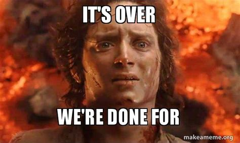 We Are Done Meme - it s over we re done for frodo it s over we re done for