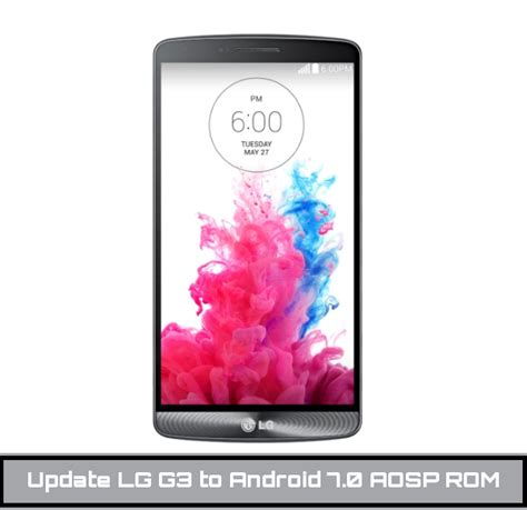 lg android update how to update lg g3 to android 7 0 nougat aosp rom