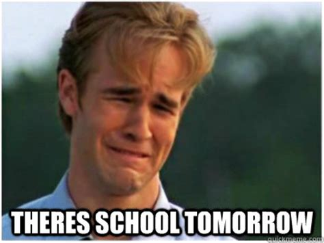 School Tomorrow Meme - theres school tomorrow school tomorrow quickmeme