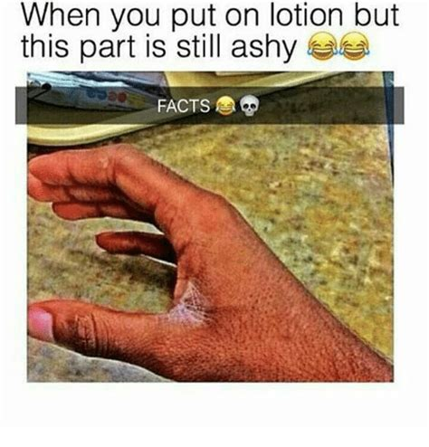Lotion Meme - when you put on lotion but this part is still ashy facts