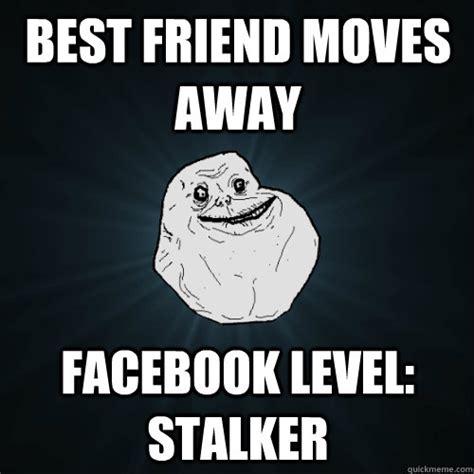 Moving Away Meme - best friend moves away facebook level stalker forever