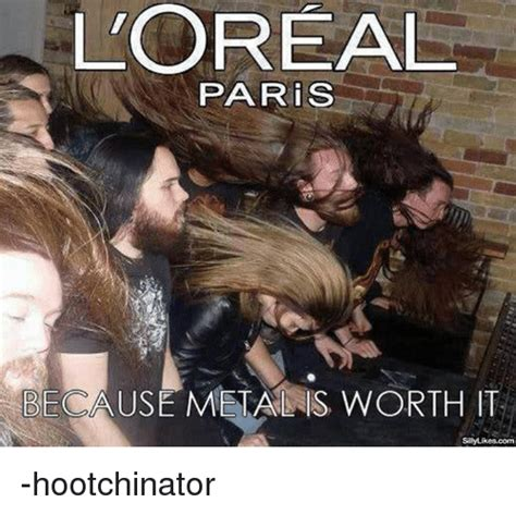Loreal Paris Meme - l oreal paris because metal is worth it sillylikescom