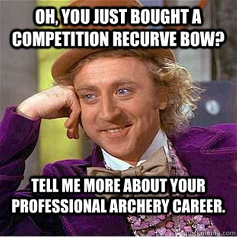 Bow Meme - oh you just bought a competition recurve bow tell me