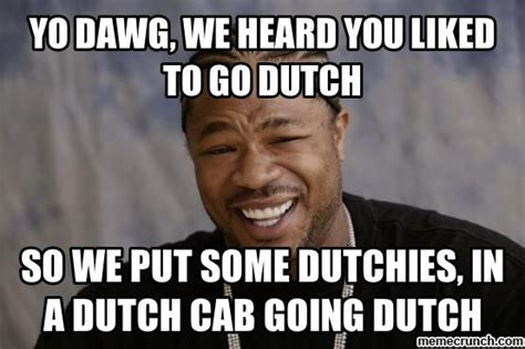Dutch Memes - yo dawg we heard you liked to go dutch