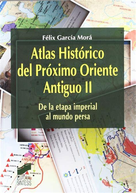 libro atlas histrico de la atlas hist 243 rico del pr 243 ximo oriente antiguo ii felix garcia mora 15 186 libro le 237 do a 241 o 2015 19