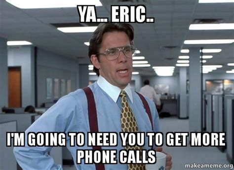 Office Space Bill Lumbergh Meme - ya eric i m going to need you to get more phone calls