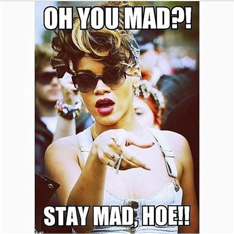 Memes About Hoes - oh you mad stay mad hoe pictures photos and images for