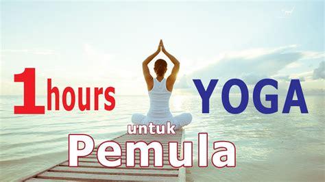 video tutorial yoga untuk pemula satu jam latihan yoga untuk pemula youtube