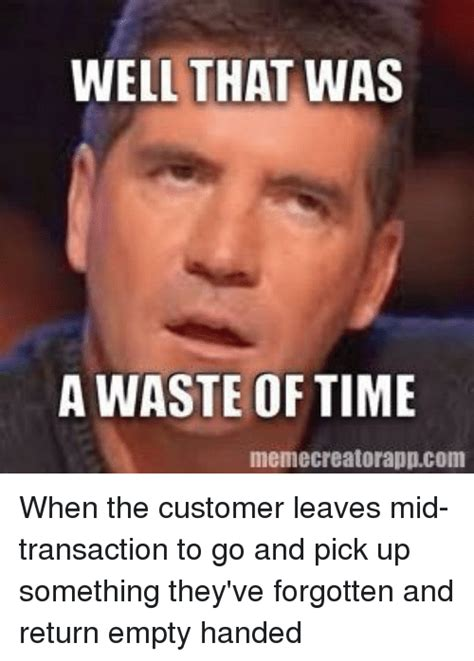 Meme Time - well that was a waste of time memecreatorappcom when the customer leaves mid transaction to go