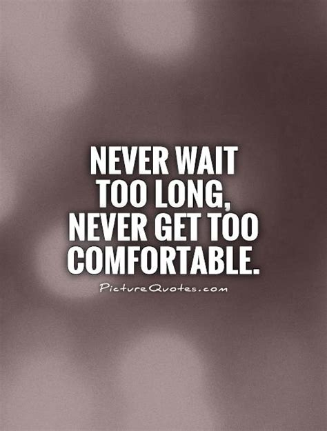comfortable quotes quotes about waiting to long quotesgram