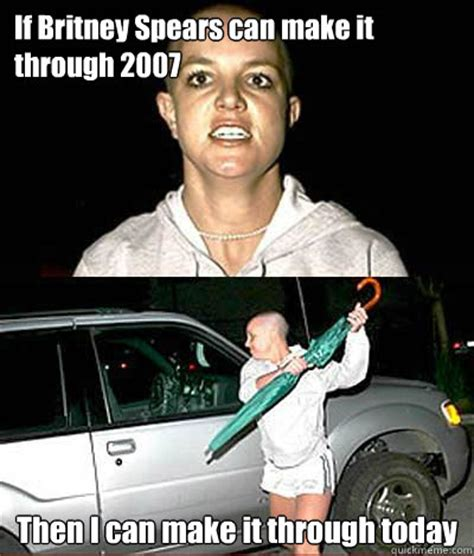 Britney Spears Meme - if britney spears can make it through 2007 then i can make