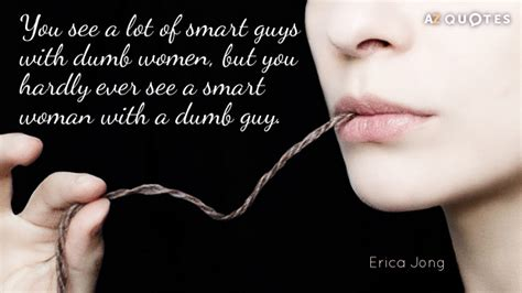Smart Image With Quotes by Erica Jong Quote You See A Lot Of Smart Guys With Dumb