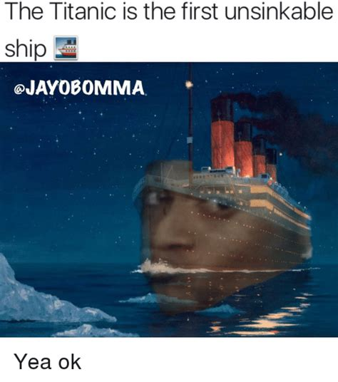 titanic boat meme the titanic is the first unsinkable qjay0bomma yea ok