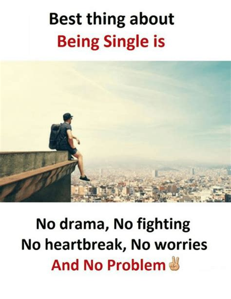 Best Single best thing about being single is no drama no fighting no