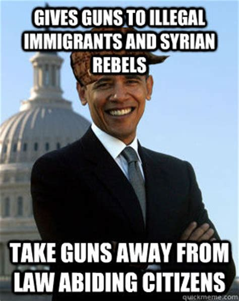 Illegal Immigration Meme - gives guns to illegal immigrants and syrian rebels take