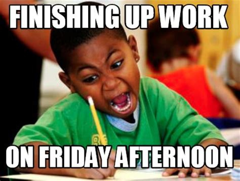 Finish Work Meme - meme creator finishing up work on friday afternoon meme