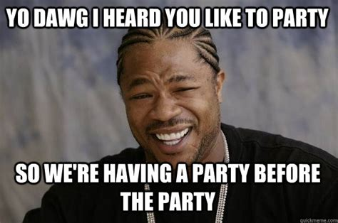 Party Meme - yo dawg i heard you like to party so we re having a party