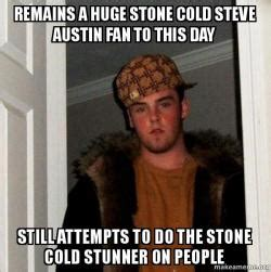 Stone Cold Steve Austin Memes - remains a huge stone cold steve austin fan to this day