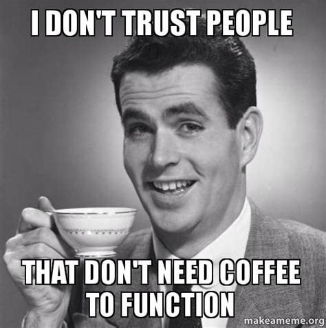 Need Coffee Meme - i don t trust people that don t need coffee to function