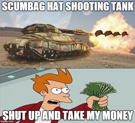 Scumbag Hat Meme - shut up and gimme the tank imgflip