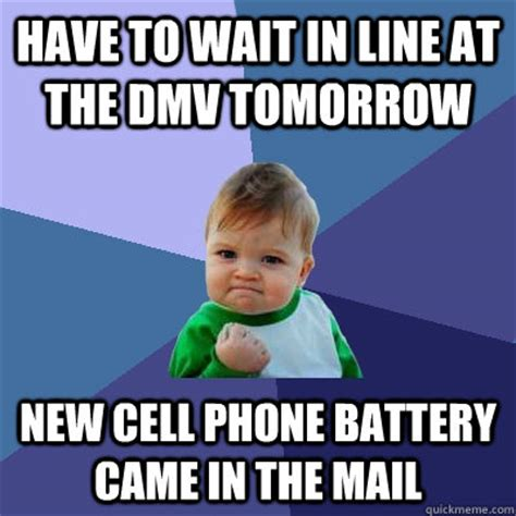 Dmv Memes - have to wait in line at the dmv tomorrow new cell phone battery came in the mail success kid