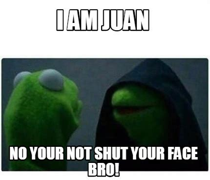 Your Face Meme - meme creator i am juan no your not shut your face bro