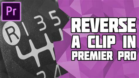 adobe premiere pro reverse clip how to reverse a video in adobe premiere pro play a clip