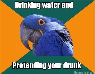 Drinking Water Meme - meme creator drinking water and pretending your drunk