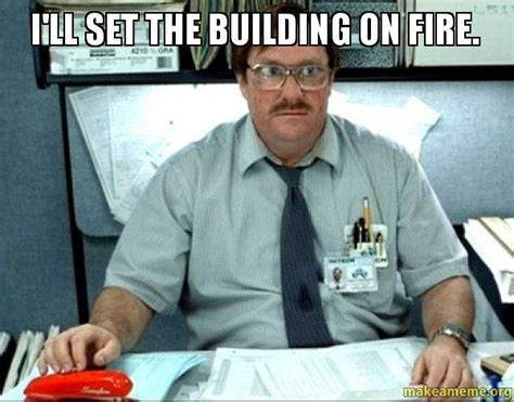 Milton Office Space Meme - i ll set the building on fire milton from office space